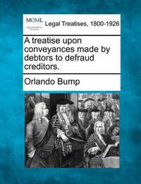 A Treatise Upon Conveyances Made by Debtors to Defraud Creditors. by Orlando Bump
