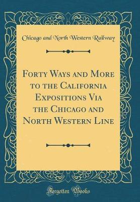 Forty Ways and More to the California Expositions Via the Chicago and North Western Line (Classic Reprint) by Chicago and North Western Railway