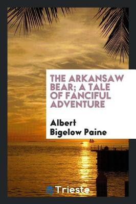 The Arkansaw Bear; A Tale of Fanciful Adventure by Albert Bigelow Paine