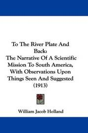 To the River Plate and Back: The Narrative of a Scientific Mission to South America, with Observations Upon Things Seen and Suggested (1913) by William Jacob Holland image