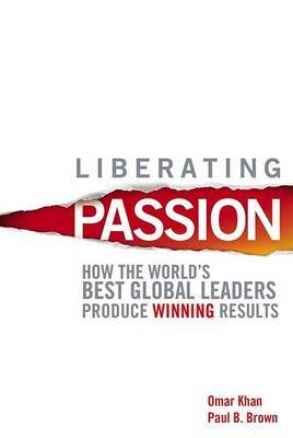 Liberating Passion: How the World's Best Global Leaders Produce Winning Results by Omar Khan image