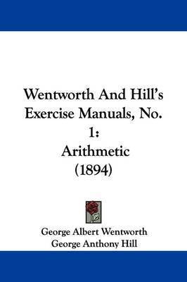 Wentworth and Hill's Exercise Manuals, No. 1: Arithmetic (1894) by George Albert Wentworth