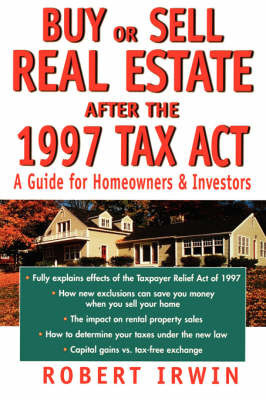 Buy or Sell Real Estate After the 1997 Tax Act: A Guide for Homeowners and Investors by Robert Irwin