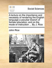 A Lecture on the Importance and Necessity of Rendering the English Language a Peculiar Branch of Female Education; And on the Mode of Instruction .. by John Rice image