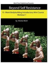 Beyond Self Resistance Bodybuilding Mini Course Workout 1 by Marlon Birch