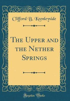 The Upper and the Nether Springs (Classic Reprint) by Clifford B Keenleyside