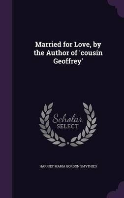 Married for Love, by the Author of 'Cousin Geoffrey' by Harriet Maria Gordon Smythies