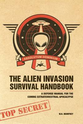 The Alien Invasion Survival Handbook: A Defense Manual for the Coming Extraterrestrial Apocalypse by W.H. Mumfrey