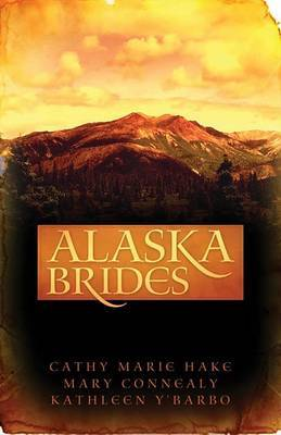 Alaska Brides: Three Women Don't Need Marriage to Survive the Alaskan Wilds by Cathy Marie Hake