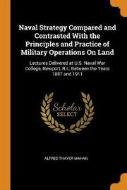 Naval Strategy Compared and Contrasted with the Principles and Practice of Military Operations on Land by Alfred Thayer Mahan