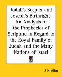 Judah's Sceptre and Joseph's Birthright: An Analysis of the Prophecies of Scripture in Regard to the Royal Family of Judah and the Many Nations of Israel by J.H. Allen image
