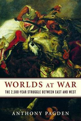 Worlds at War: The 2,500-Year Struggle Between East and West by Dr Anthony Pagden (Johns Hopkins University, King's College, Cambridge The Johns Hopkins University King's College, Cambridge The Johns Hopkins Univer