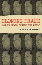 Cloning Fraud: How Dr Hwang Conned the World by David Cyranoski