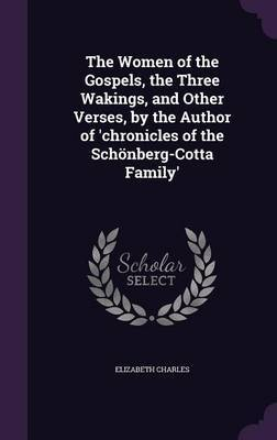 The Women of the Gospels, the Three Wakings, and Other Verses, by the Author of 'Chronicles of the Schonberg-Cotta Family' by Elizabeth Charles image