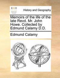 Memoirs of the Life of the Late Revd. Mr. John Howe. Collected by Edmund Calamy D.D. by Edmund Calamy