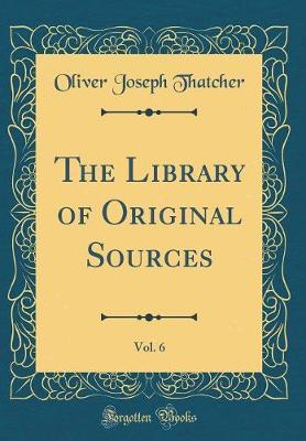 The Library of Original Sources, Vol. 6 (Classic Reprint) by Oliver Joseph Thatcher