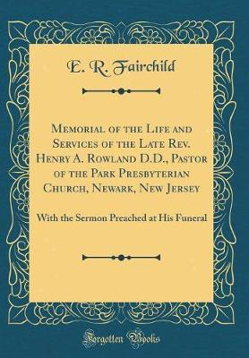 Memorial of the Life and Services of the Late REV. Henry A. Rowland D.D., Pastor of the Park Presbyterian Church, Newark, New Jersey by E R Fairchild