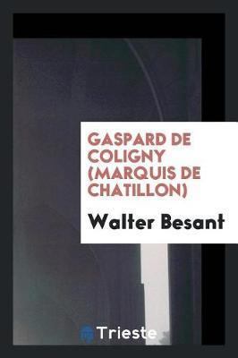 Gaspard de Coligny (Marquis de Chatillon) by Walter Besant