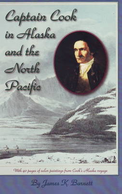 Captain Cook in Alaska & the North Pacific by James K. Barnett