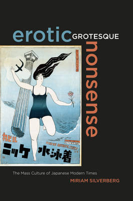 Erotic, Grotesque, Nonsense: The Mass Culture of Japanese Modern Times by Miriam Silverberg