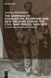 The Germans of Charleston, Richmond and New Orleans during the Civil War Period, 1850-1870 by Andrea Mehrlander