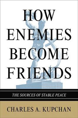 How Enemies Become Friends by Charles A. Kupchan image