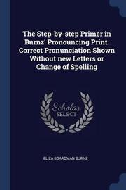 The Step-By-Step Primer in Burnz' Pronouncing Print. Correct Pronunciation Shown Without New Letters or Change of Spelling by Eliza Boardman Burnz