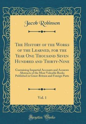 The History of the Works of the Learned, for the Year One Thousand Seven Hundred and Thirty-Nine, Vol. 1 by Jacob Robinson image