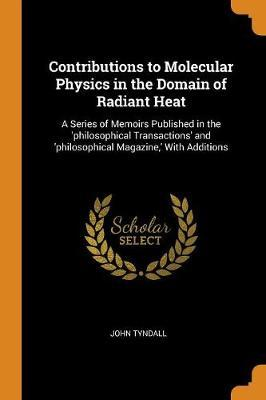 Contributions to Molecular Physics in the Domain of Radiant Heat by John Tyndall