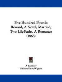 Five Hundred Pounds Reward, a Novel; Married; Two Life-Paths, a Romance (1868) by Barrister A Barrister