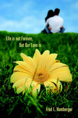 Life is Not Forever, But Our Love is by Fred, L. Hamberger
