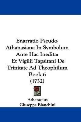 Enarratio Pseudo-Athanasiana in Symbolum Ante Hac Inedita: Et Vigilii Tapsitani de Trinitate Ad Theophilum Book 6 (1732) by Athanasius