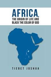 Africa, the Origin of Life and Black the Color of God by Tiebet Joshua