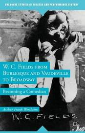 W. C. Fields from Burlesque and Vaudeville to Broadway by Arthur Frank Wertheim