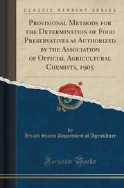 Provisional Methods for the Determination of Food Preservatives as Authorized by the Association of Official Agricultural Chemists, 1905 (Classic Reprint) by United States Department of Agriculture