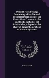 Popular Field Botany; Containing a Familiar and Technical Description of the Plants Most Common to the Various Localities of the British Isles, Adapted to the Study of Either the Artificial or Natural Systems by Agnes Catlow image