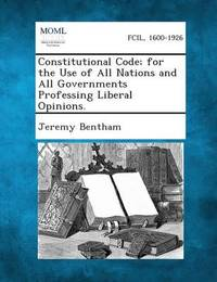 Constitutional Code; For the Use of All Nations and All Governments Professing Liberal Opinions. by Jeremy Bentham