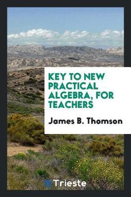 Key to New Practical Algebra, for Teachers by James B Thomson