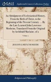 An Abridgment of Ecclesiastical History, from the Birth of Christ, to the Beginning of the Present Century. ... by the Late Learned John Lawrence Mosheim, Translated from the Original by Archibald Maclaine. of 2; Volume 2 by Johann Lorenz Mosheim image