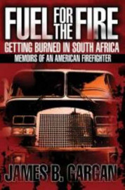 Fuel for the Fire: Getting Burned in South Africa - Memoirs of an American Firefighter by James B. Gargan image