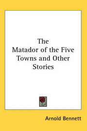 The Matador of the Five Towns and Other Stories by Arnold Bennett image