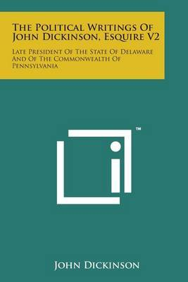 The Political Writings of John Dickinson, Esquire V2 by John Dickinson