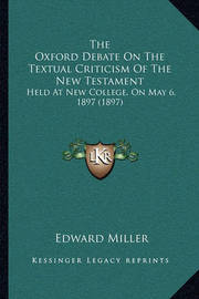 The Oxford Debate on the Textual Criticism of the New Testament: Held at New College, on May 6, 1897 (1897) by Edward Miller