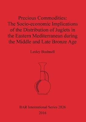 Precious Commodities:The Socio-economic Implications of the Distribution of Juglets in the Eastern Mediterranean During the Middle and Late Bronze Age by Lesley Bushnell