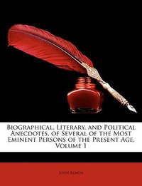 Biographical, Literary, and Political Anecdotes, of Several of the Most Eminent Persons of the Present Age, Volume 1 by John Almon