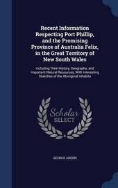 Recent Information Respecting Port Phillip, and the Promising Province of Australia Felix, in the Great Territory of New South Wales by George Arden