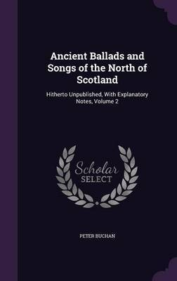 Ancient Ballads and Songs of the North of Scotland by Peter Buchan