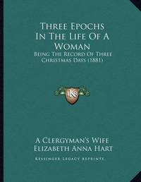 Three Epochs in the Life of a Woman: Being the Record of Three Christmas Days (1881) by Elizabeth Anna Hart