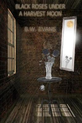 Black Roses Under A Harvest Moon by B.W. Evans