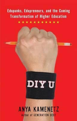 DIY U: Edupunks, Edupreneurs, and the Coming Transformation of Higher Education by Anya Kamenetz image